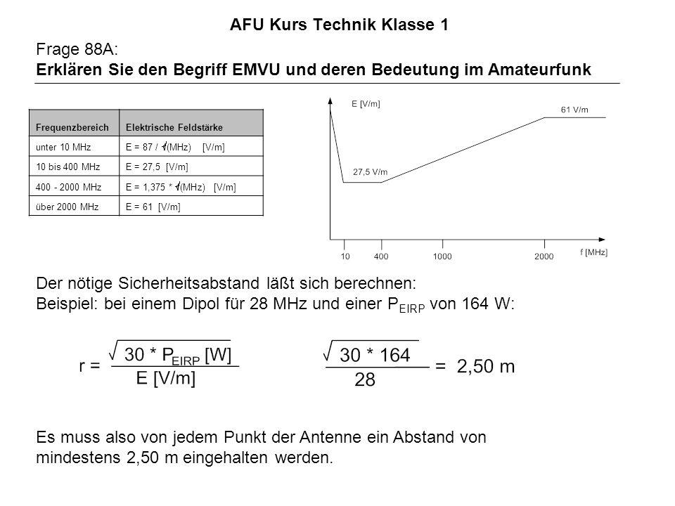 AFU Kurs Technik Klasse 1 Frage 88A: Erklären Sie den Begriff EMVU und deren Bedeutung im Amateurfunk FrequenzbereichElektrische Feldstärke unter 10 MHz E = 87 / f(MHz) [V/m] 10 bis 400 MHzE = 27,5 [V/m] 400 - 2000 MHz E = 1,375 * f(MHz) [V/m] über 2000 MHzE = 61 [V/m] Der nötige Sicherheitsabstand läßt sich berechnen: Beispiel: bei einem Dipol für 28 MHz und einer P EIRP von 164 W: Es muss also von jedem Punkt der Antenne ein Abstand von mindestens 2,50 m eingehalten werden.