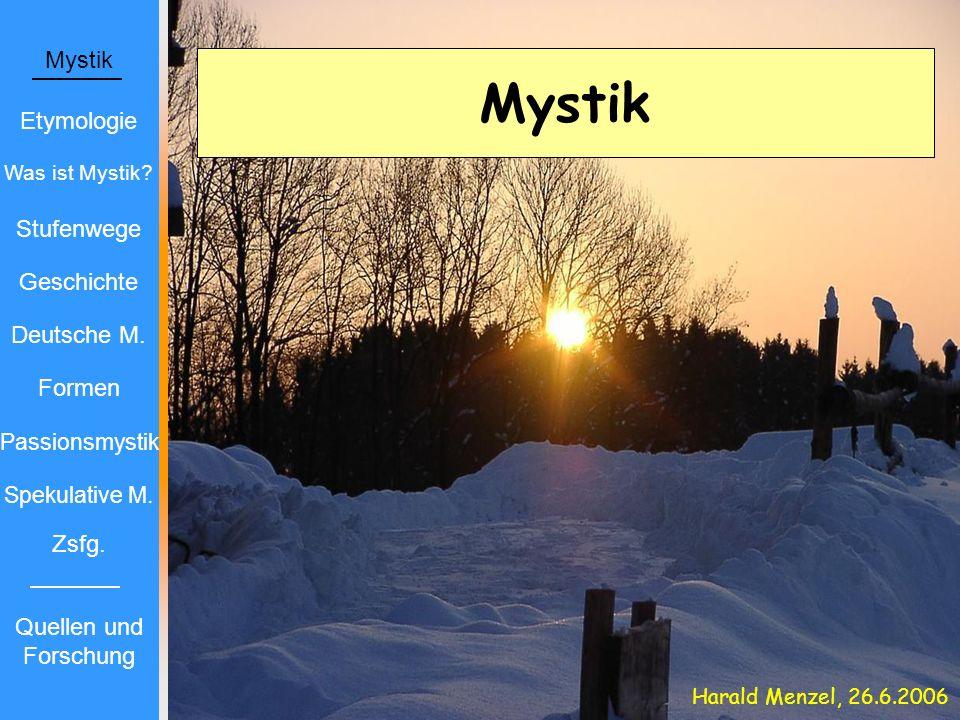 Mystik Etymologie Was ist Mystik? Stufenwege Geschichte Deutsche M. Formen Passionsmystik Spekulative M. Zsfg. Harald Menzel, 26.6.2006 Quellen und Fo