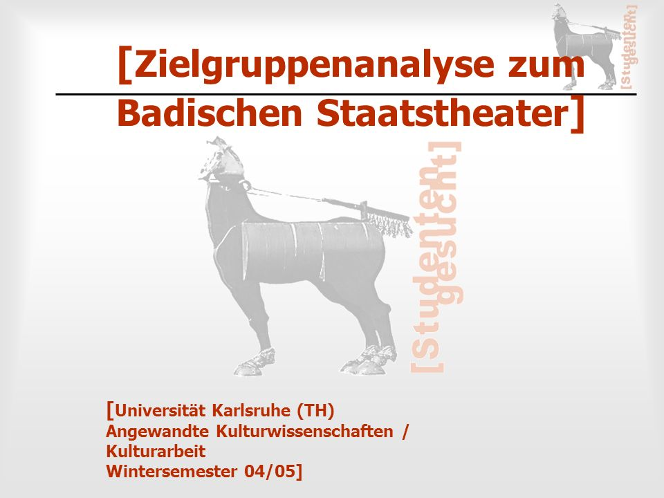 [ Universität Karlsruhe (TH) Angewandte Kulturwissenschaften / Kulturarbeit Wintersemester 04/05] [ Zielgruppenanalyse zum Badischen Staatstheater ]