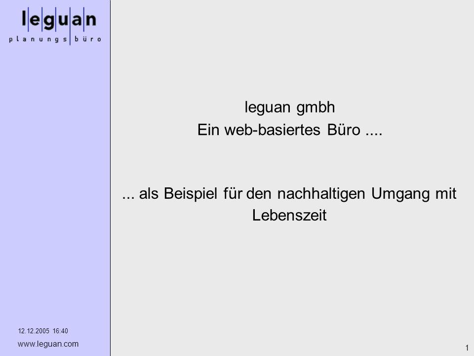 12.12.2005 16:40 www.leguan.com 1 leguan gmbh Ein web-basiertes Büro....... als Beispiel für den nachhaltigen Umgang mit Lebenszeit