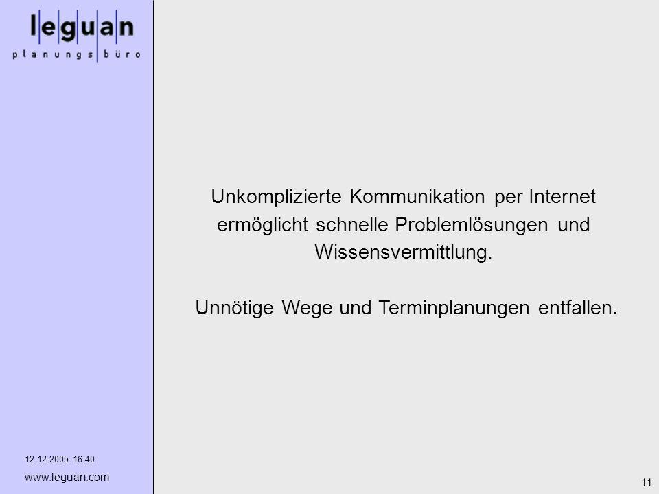 12.12.2005 16:40 www.leguan.com 11 Unkomplizierte Kommunikation per Internet ermöglicht schnelle Problemlösungen und Wissensvermittlung. Unnötige Wege