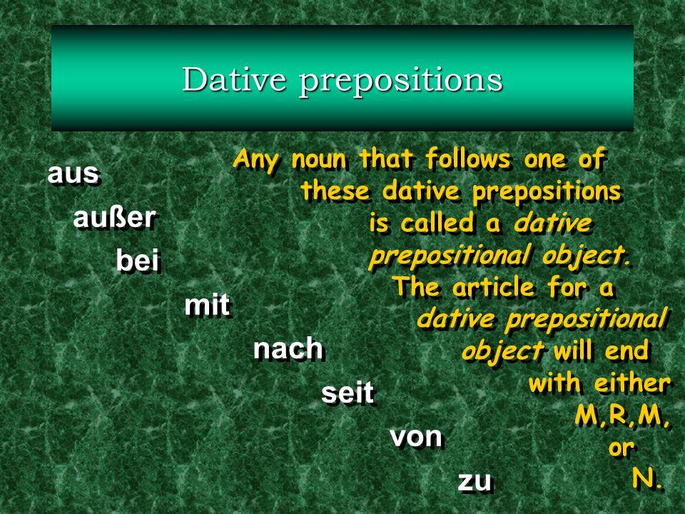 Dative prepositions aus außer bei mit nach seit von zu aus außer bei mit nach seit von zu Any noun that follows one of these dative prepositions is ca