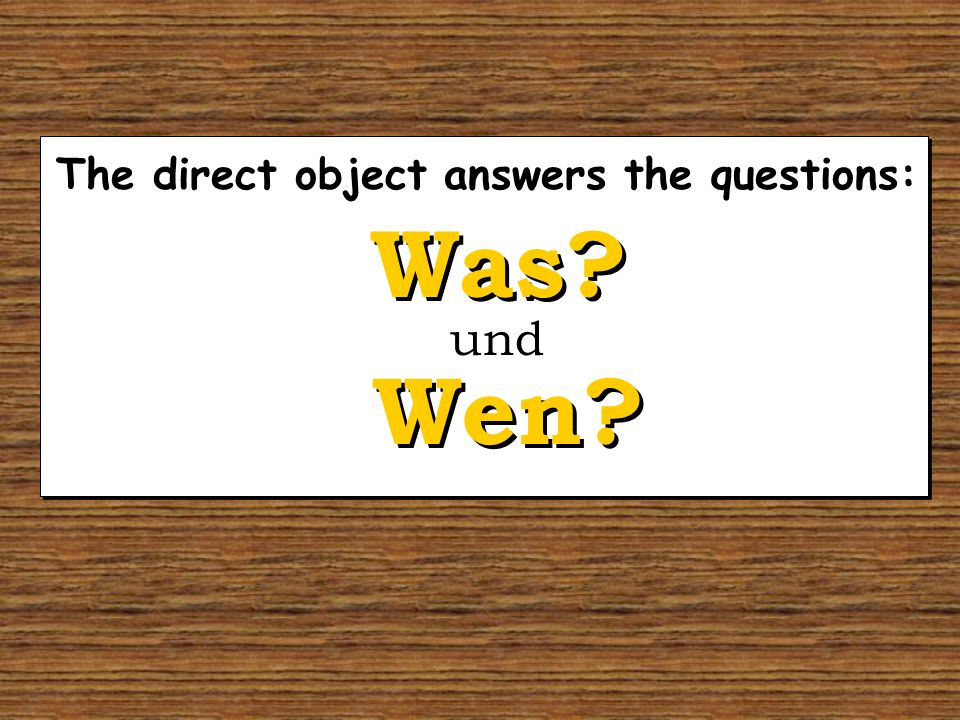 The direct object answers the questions: Wen? Was? und