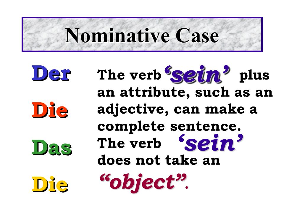 The verbplus an attribute, such as an adjective, can make a complete sentence. The verb object does not take an object. seinsein Der Die Das Die Der D
