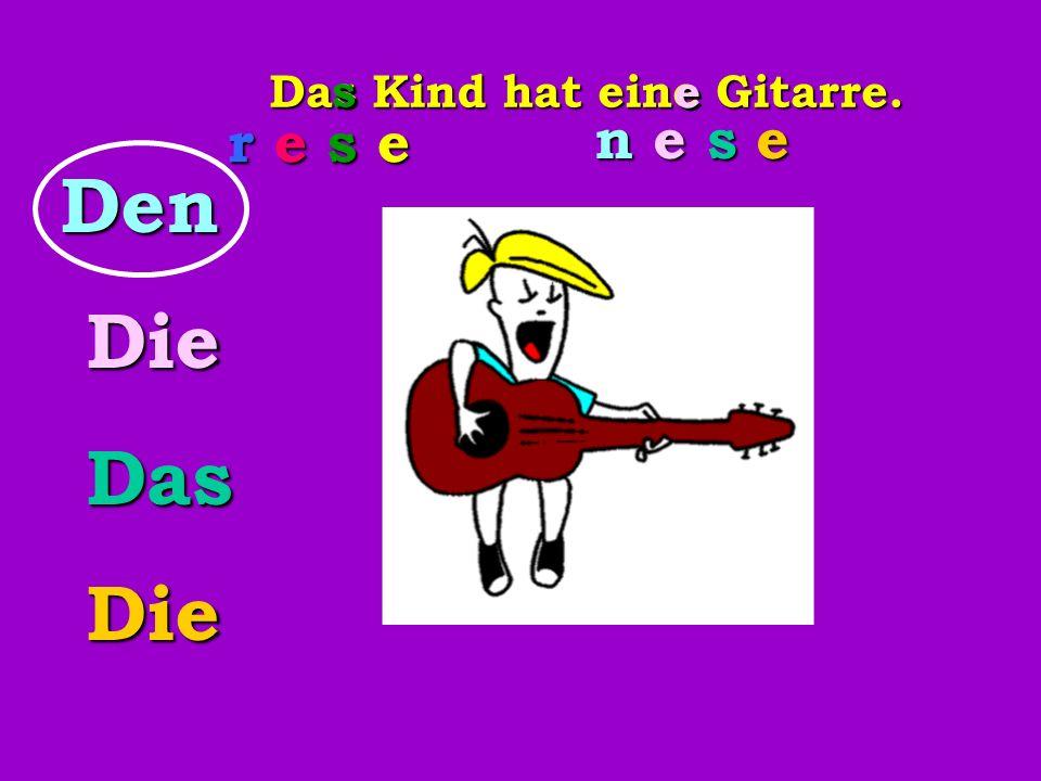 Das Kind hat eine Gitarre. rese r e s er e s er e s er e s e s sDen Die Die Das Das Die Die n e s en e s en e s en e s e e e