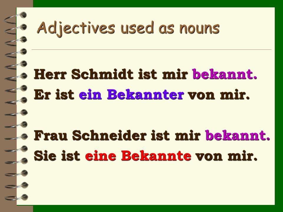 Adjectives used as nouns Herr Schmidt ist mir bekannt. Er ist ein Bekannter von mir. Frau Schneider ist mir bekannt. Sie ist eine Bekannte von mir.