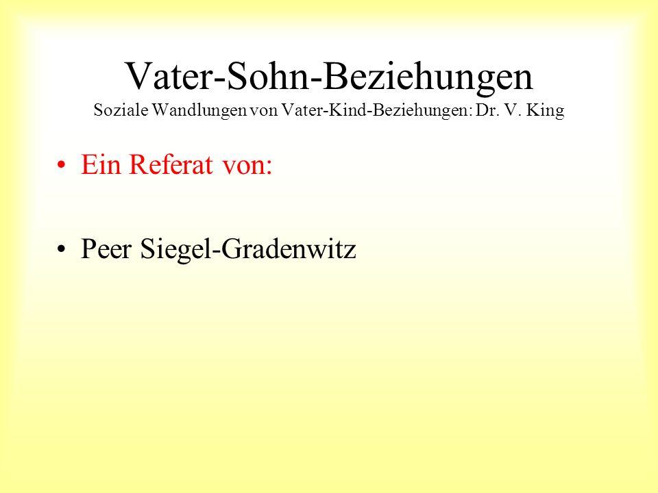 Vater-Sohn-Beziehungen Soziale Wandlungen von Vater-Kind-Beziehungen: Dr. V. King Ein Referat von: Peer Siegel-Gradenwitz