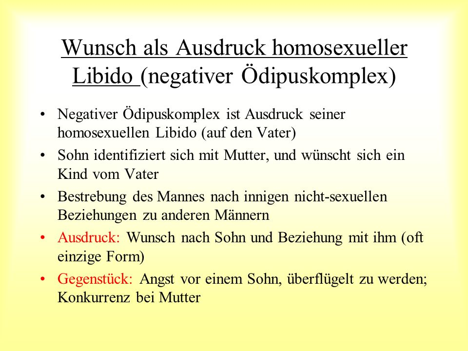 Wunsch als Ausdruck homosexueller Libido (negativer Ödipuskomplex) Negativer Ödipuskomplex ist Ausdruck seiner homosexuellen Libido (auf den Vater) So