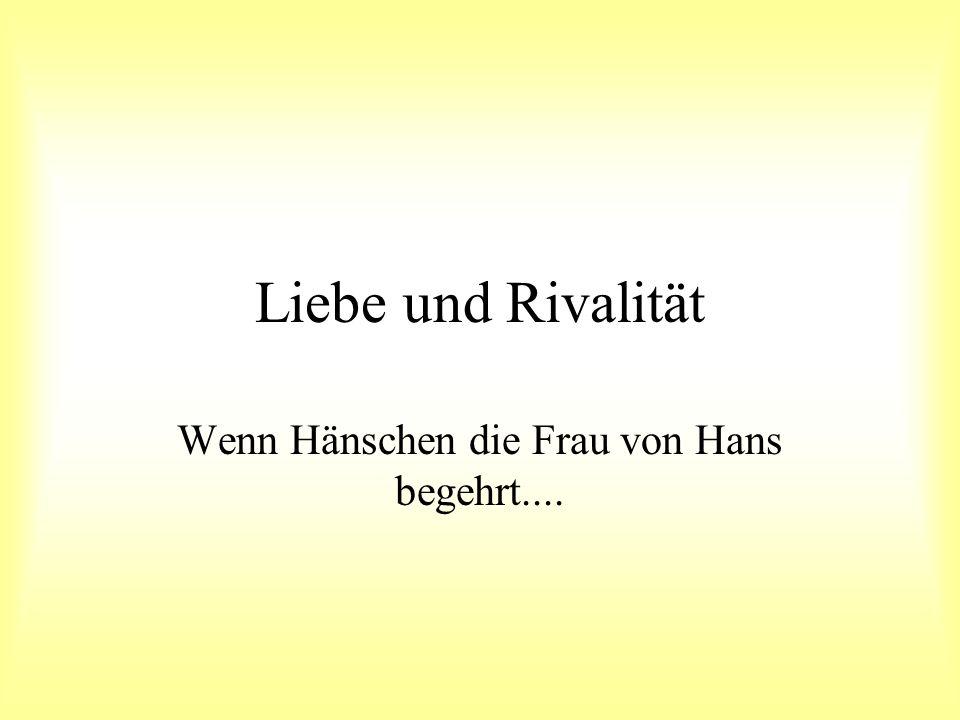 Liebe und Rivalität Wenn Hänschen die Frau von Hans begehrt....