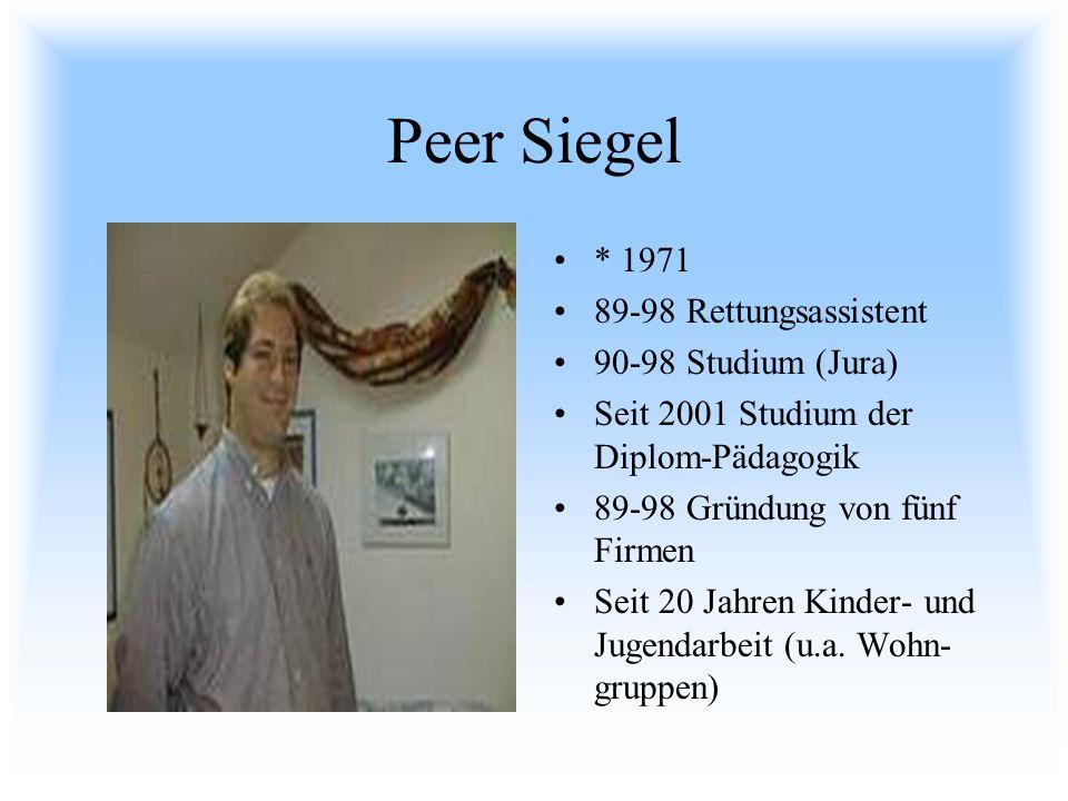Peer Siegel * 1971 89-98 Rettungsassistent 90-98 Studium (Jura) Seit 2001 Studium der Diplom-Pädagogik 89-98 Gründung von fünf Firmen Seit 20 Jahren K
