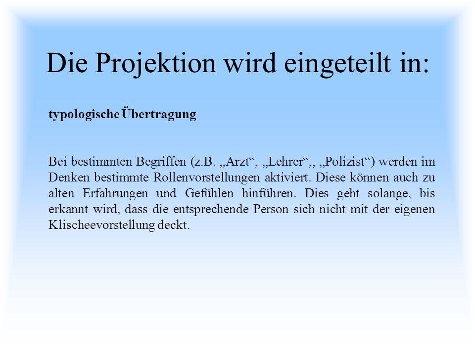 Die Projektion wird eingeteilt in: typologische Übertragung Bei bestimmten Begriffen (z.B. Arzt, Lehrer,, Polizist) werden im Denken bestimmte Rollenv