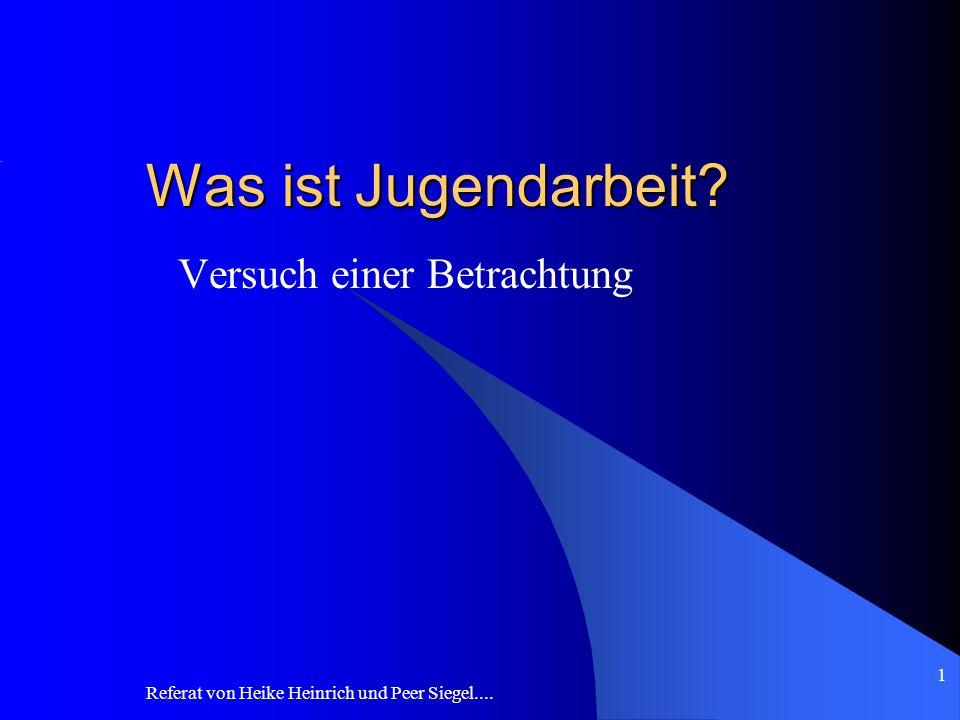 Referat von Heike Heinrich und Peer Siegel.... 1 Was ist Jugendarbeit? Versuch einer Betrachtung