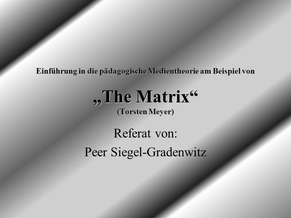 Einführung in die pädagogische Medientheorie am Beispiel von The Matrix (Torsten Meyer) Referat von: Peer Siegel-Gradenwitz