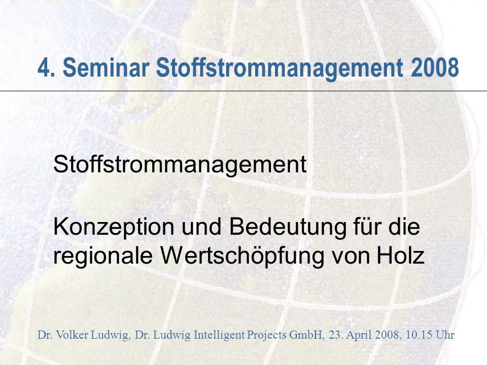 4. Seminar Stoffstrommanagement 2008 Stoffstrommanagement Konzeption und Bedeutung für die regionale Wertschöpfung von Holz Dr. Volker Ludwig, Dr. Lud