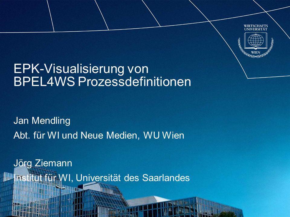 EPK-Visualisierung von BPEL4WS Prozessdefinitionen Jan Mendling Abt. für WI und Neue Medien, WU Wien Jörg Ziemann Institut für WI, Universität des Saa