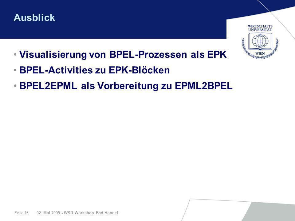 02. Mai 2005 - WSR Workshop Bad HonnefFolie 16 Ausblick Visualisierung von BPEL-Prozessen als EPK BPEL-Activities zu EPK-Blöcken BPEL2EPML als Vorbere