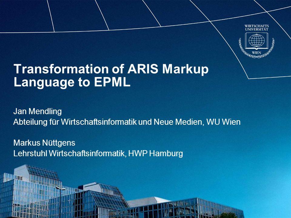 Transformation of ARIS Markup Language to EPML Jan Mendling Abteilung für Wirtschaftsinformatik und Neue Medien, WU Wien Markus Nüttgens Lehrstuhl Wirtschaftsinformatik, HWP Hamburg