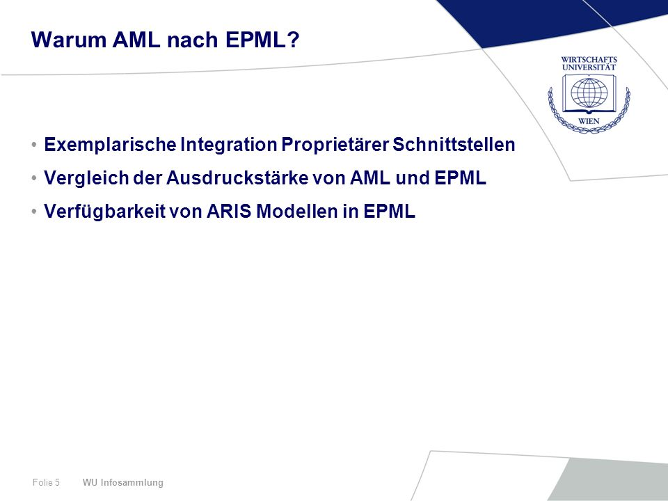 WU InfosammlungFolie 5 Warum AML nach EPML? Exemplarische Integration Proprietärer Schnittstellen Vergleich der Ausdruckstärke von AML und EPML Verfüg