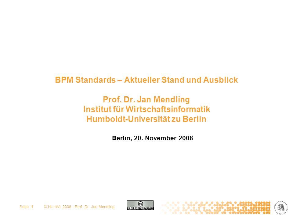 © HU-IWI 2008 · Prof. Dr. Jan Mendling Seite 1 BPM Standards – Aktueller Stand und Ausblick Prof. Dr. Jan Mendling Institut für Wirtschaftsinformatik