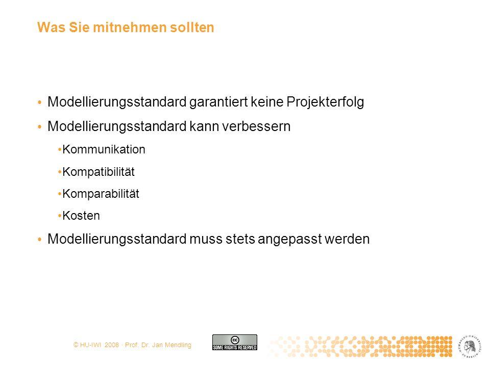 © HU-IWI 2008 · Prof. Dr. Jan Mendling Was Sie mitnehmen sollten Modellierungsstandard garantiert keine Projekterfolg Modellierungsstandard kann verbe