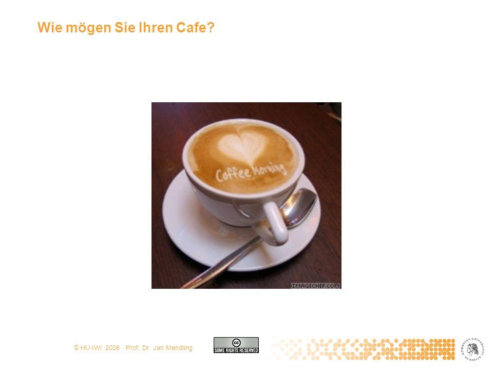 © HU-IWI 2008 · Prof. Dr. Jan Mendling Wie mögen Sie Ihren Cafe?