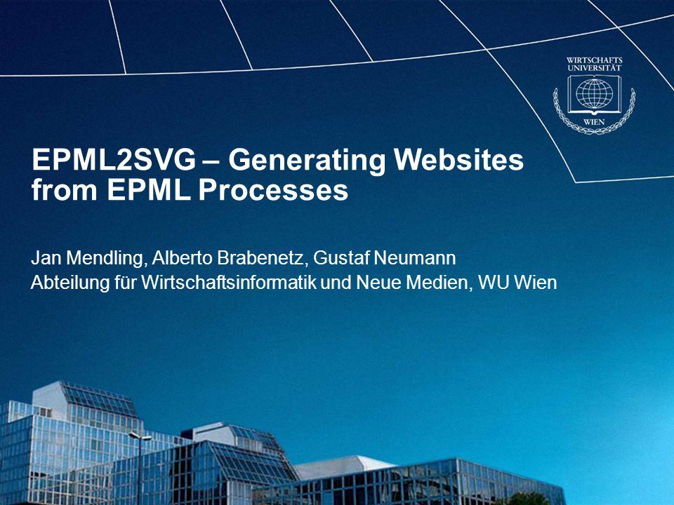 EPML2SVG – Generating Websites from EPML Processes Jan Mendling, Alberto Brabenetz, Gustaf Neumann Abteilung für Wirtschaftsinformatik und Neue Medien, WU Wien