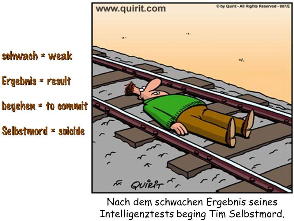 schwach = weak Ergebnis = result begehen = to commit Selbstmord = suicide schwach = weak Ergebnis = result begehen = to commit Selbstmord = suicide Na
