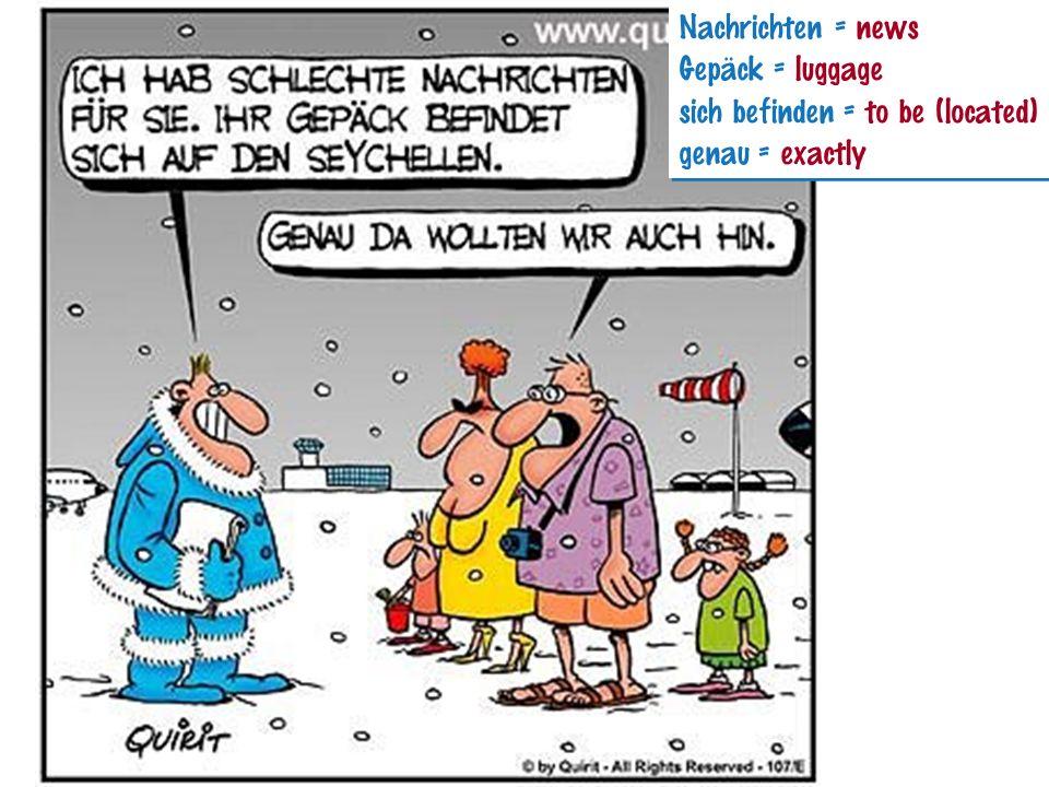 Nachrichten = news Gepäck = luggage sich befinden = to be (located) genau = exactly Nachrichten = news Gepäck = luggage sich befinden = to be (located