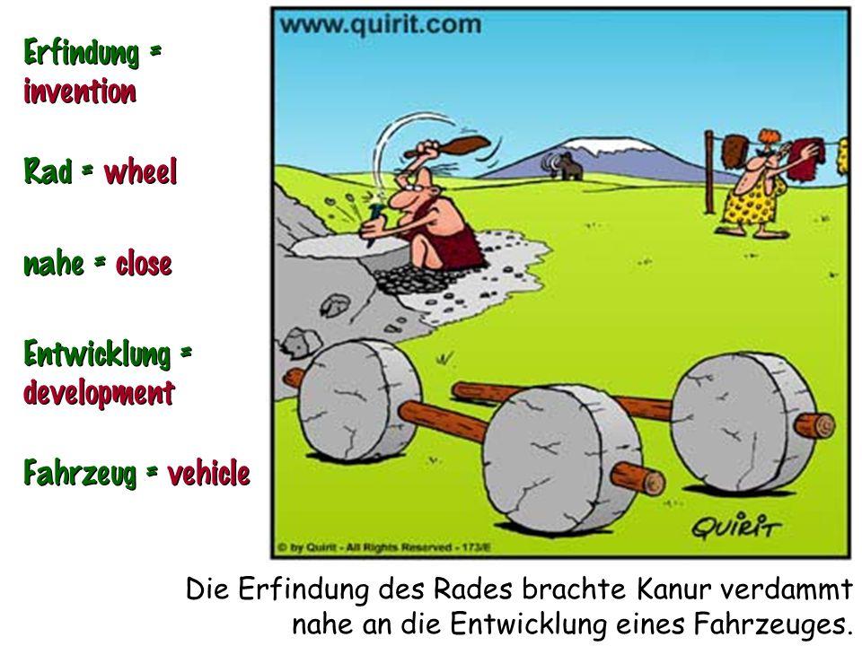 Die Erfindung des Rades brachte Kanur verdammt nahe an die Entwicklung eines Fahrzeuges. Erfindung = invention Rad = wheel nahe = close Entwicklung =