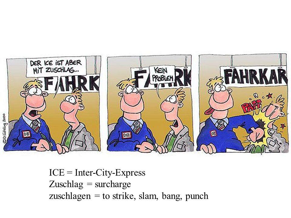 ICE = Inter-City-Express Zuschlag = surcharge zuschlagen = to strike, slam, bang, punch