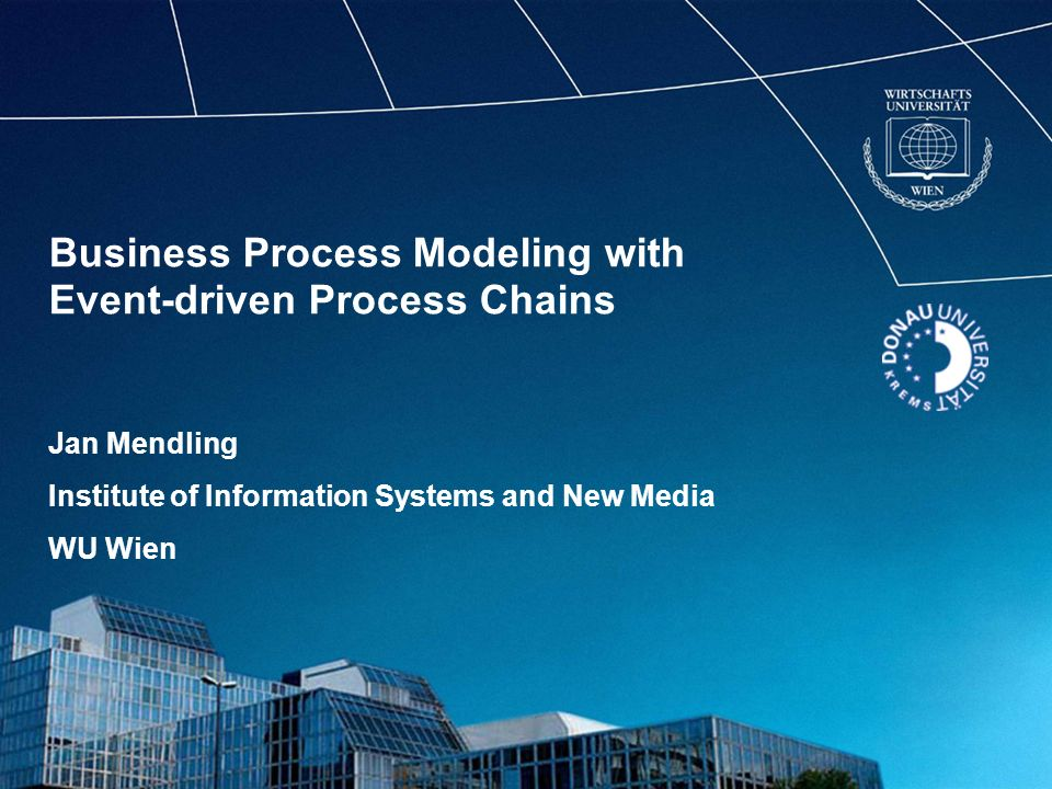 Business Process Modeling with Event-driven Process Chains Jan Mendling Institute of Information Systems and New Media WU Wien