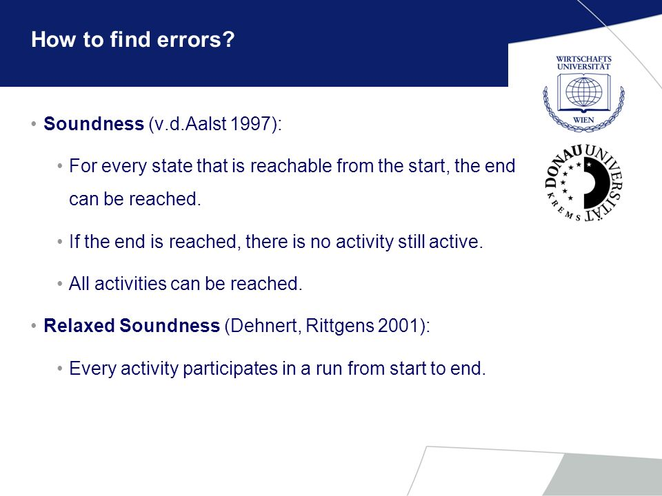 How to find errors? Soundness (v.d.Aalst 1997): For every state that is reachable from the start, the end can be reached. If the end is reached, there