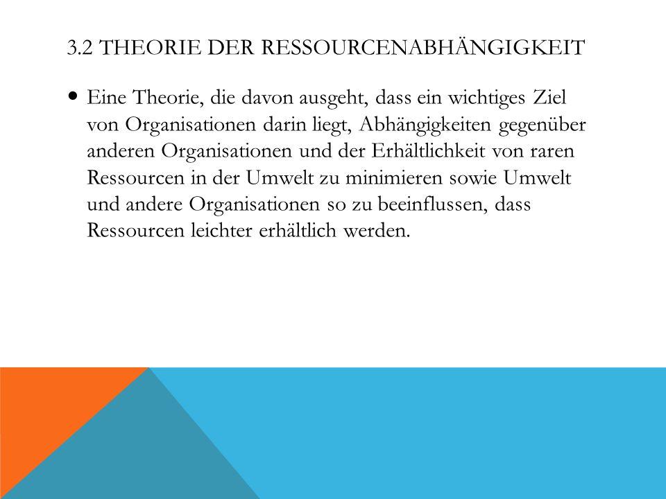 3.2 THEORIE DER RESSOURCENABHÄNGIGKEIT Eine Theorie, die davon ausgeht, dass ein wichtiges Ziel von Organisationen darin liegt, Abhängigkeiten gegenüb