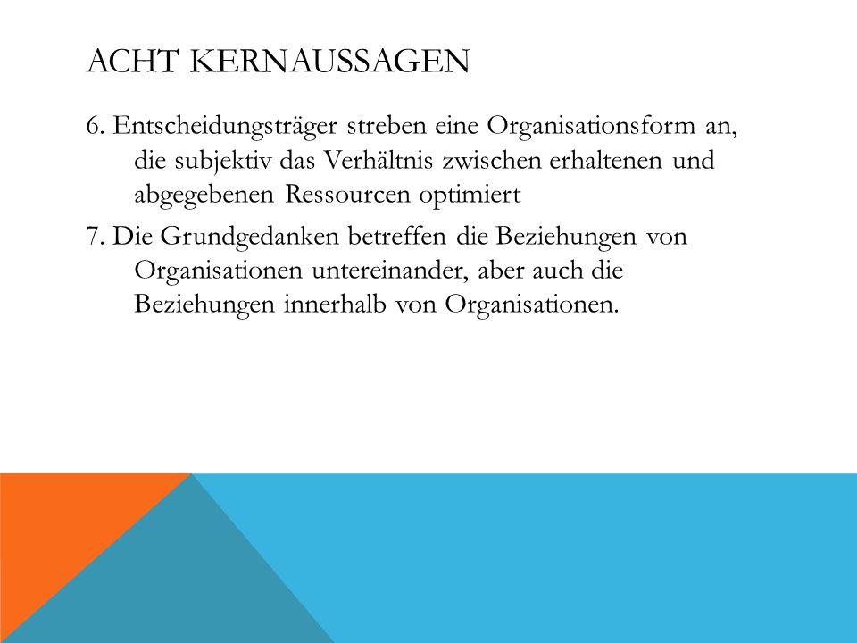 ACHT KERNAUSSAGEN 6. Entscheidungsträger streben eine Organisationsform an, die subjektiv das Verhältnis zwischen erhaltenen und abgegebenen Ressource