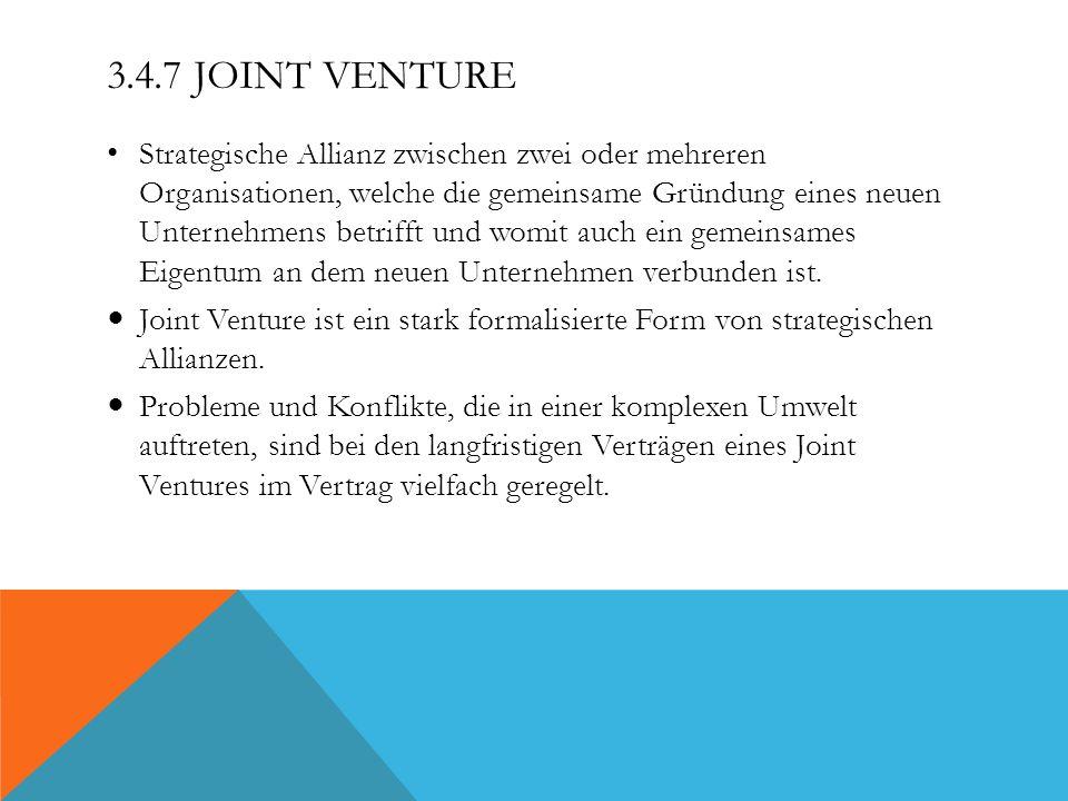 3.4.7 JOINT VENTURE Strategische Allianz zwischen zwei oder mehreren Organisationen, welche die gemeinsame Gründung eines neuen Unternehmens betrifft