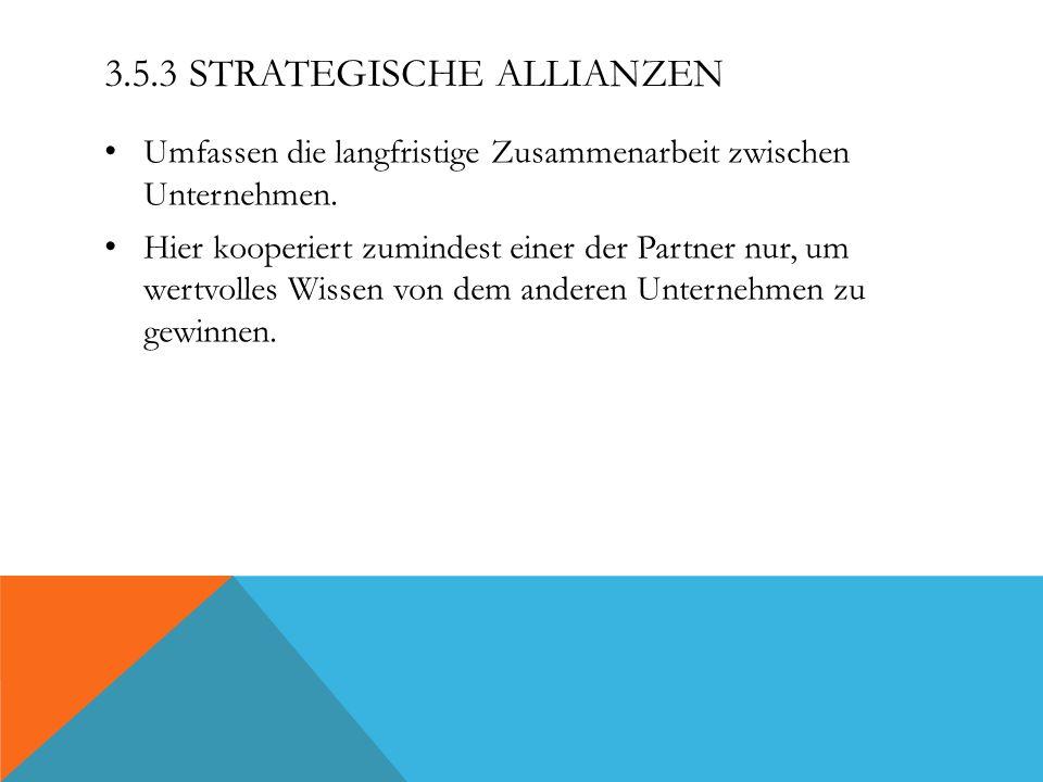 3.5.3 STRATEGISCHE ALLIANZEN Umfassen die langfristige Zusammenarbeit zwischen Unternehmen. Hier kooperiert zumindest einer der Partner nur, um wertvo