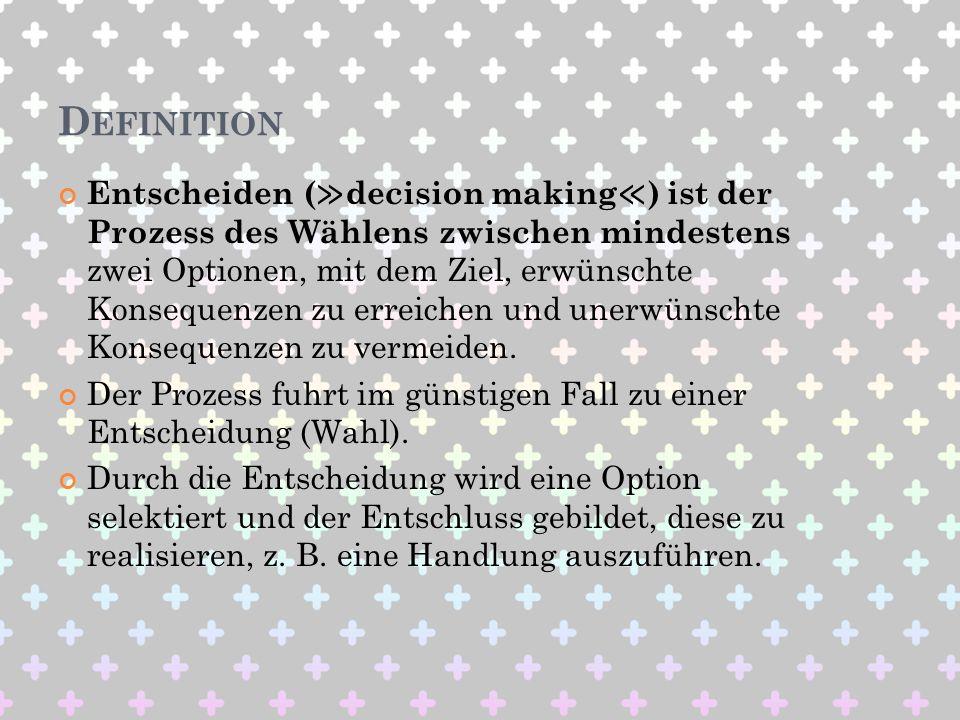 D EFINITION Entscheiden ( decision making ) ist der Prozess des Wählens zwischen mindestens zwei Optionen, mit dem Ziel, erwünschte Konsequenzen zu er