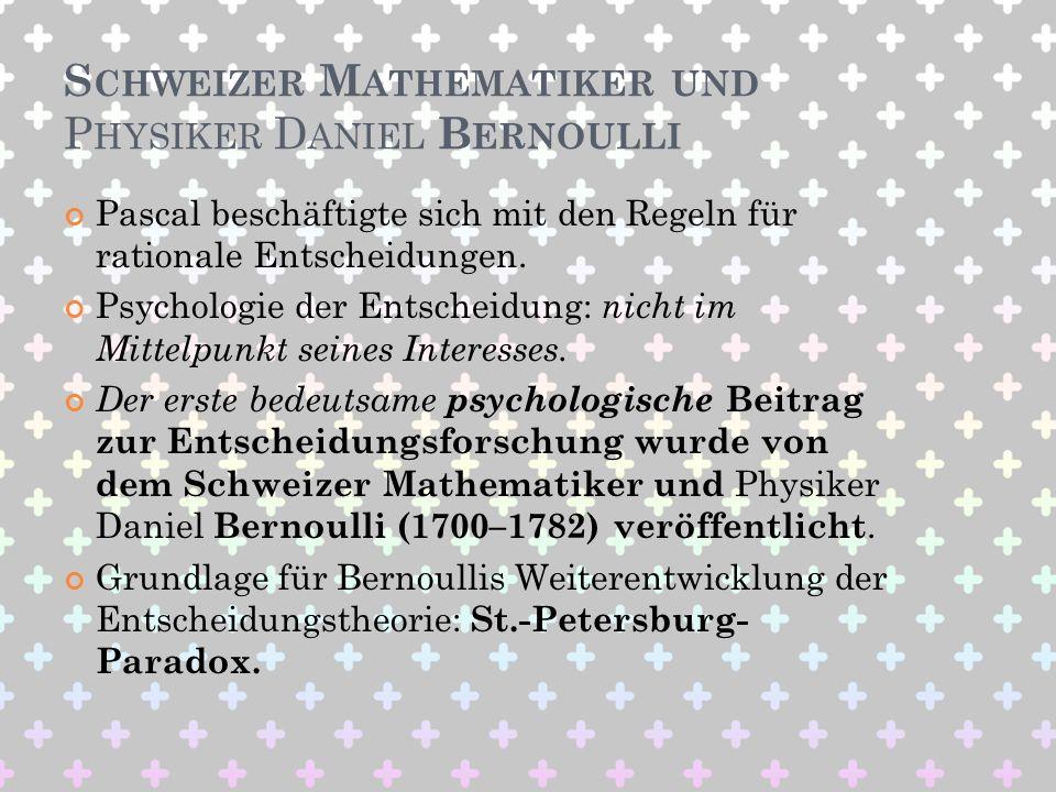 S CHWEIZER M ATHEMATIKER UND P HYSIKER D ANIEL B ERNOULLI Pascal beschäftigte sich mit den Regeln für rationale Entscheidungen. Psychologie der Entsch