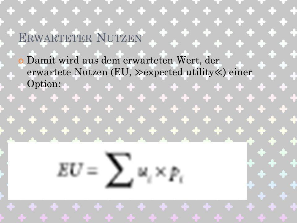 E RWARTETER N UTZEN Damit wird aus dem erwarteten Wert, der erwartete Nutzen (EU, expected utility ) einer Option: