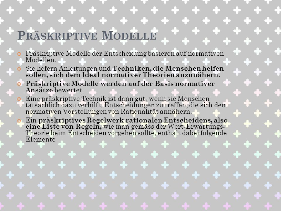 P RÄSKRIPTIVE M ODELLE Präskriptive Modelle der Entscheidung basieren auf normativen Modellen. Sie liefern Anleitungen und Techniken, die Menschen hel