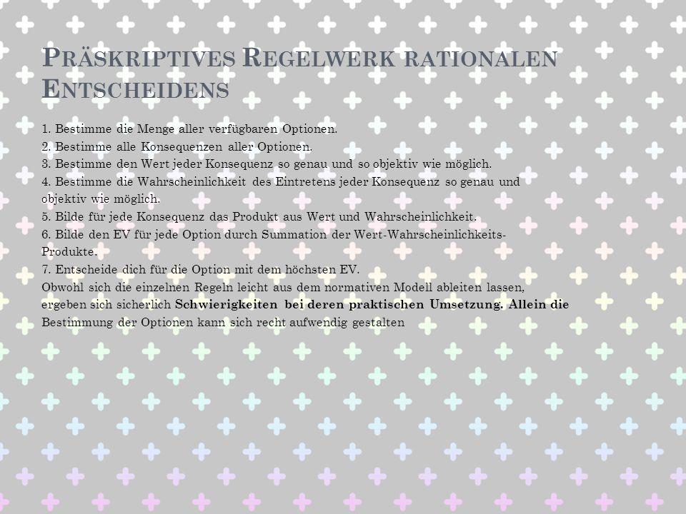 P RÄSKRIPTIVES R EGELWERK RATIONALEN E NTSCHEIDENS 1. Bestimme die Menge aller verfügbaren Optionen. 2. Bestimme alle Konsequenzen aller Optionen. 3.