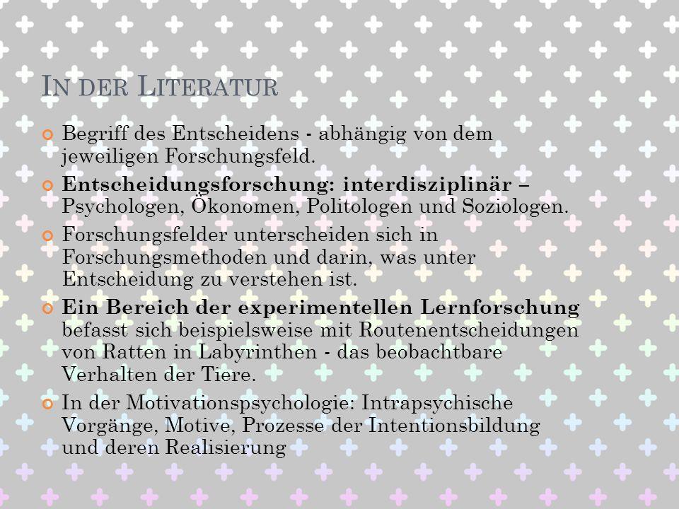 I N DER L ITERATUR Begriff des Entscheidens - abhängig von dem jeweiligen Forschungsfeld. Entscheidungsforschung: interdisziplinär – Psychologen, Ökon