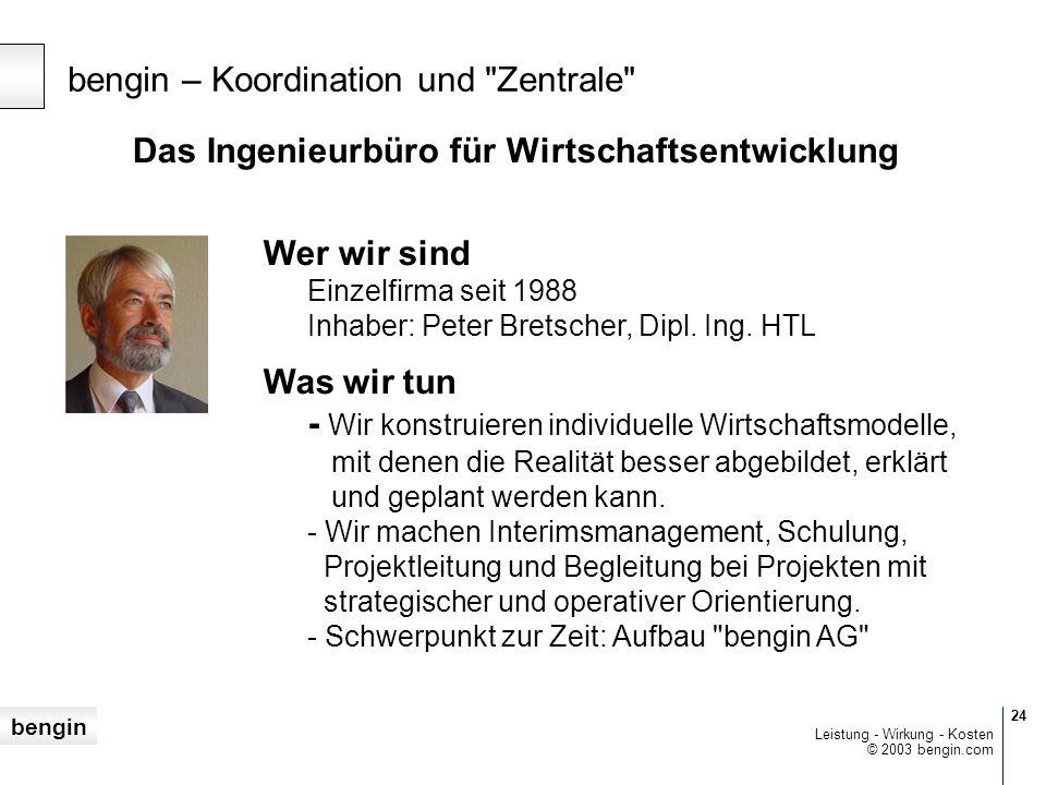 bengin 24 © 2003 bengin.com Leistung - Wirkung - Kosten Das Ingenieurbüro für Wirtschaftsentwicklung Wer wir sind Einzelfirma seit 1988 Inhaber: Peter Bretscher, Dipl.