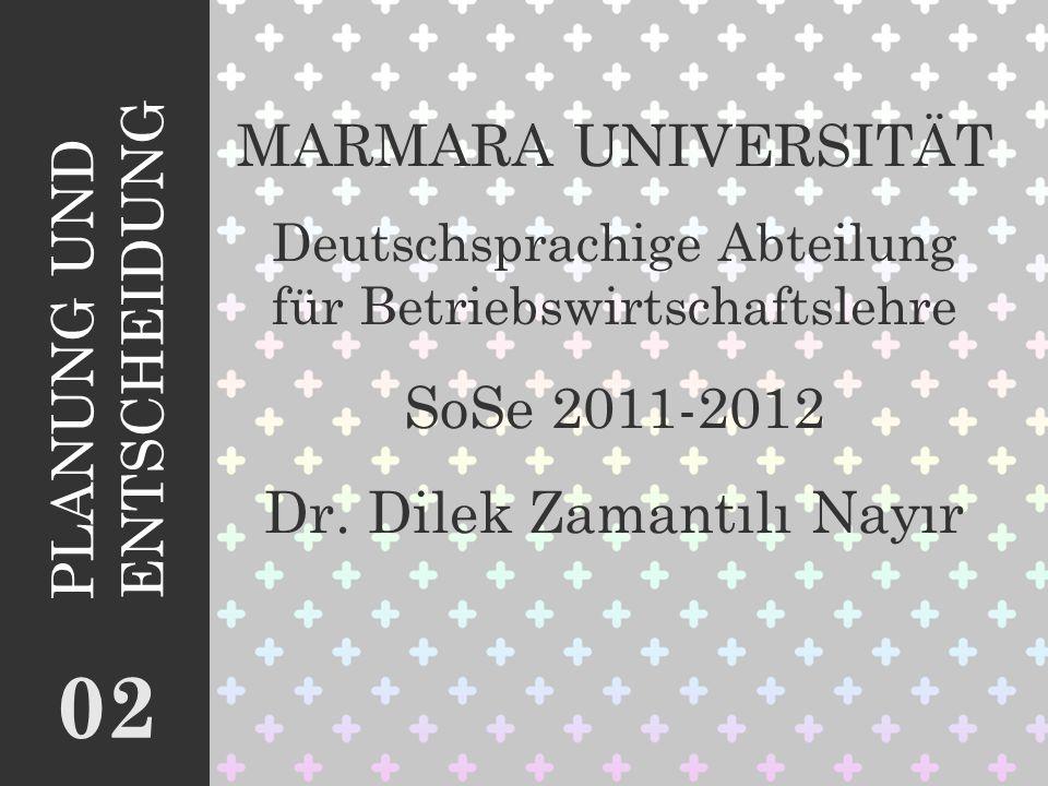 MARMARA UNIVERSITÄT Deutschsprachige Abteilung für Betriebswirtschaftslehre SoSe 2011-2012 Dr. Dilek Zamantılı Nayır 0202 PLANUNG UND ENTSCHEIDUNG