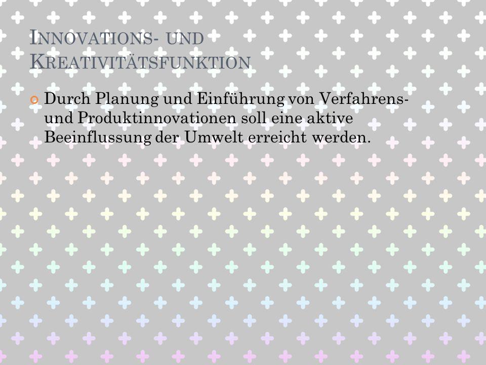 I NNOVATIONS - UND K REATIVITÄTSFUNKTION Durch Planung und Einführung von Verfahrens- und Produktinnovationen soll eine aktive Beeinflussung der Umwel