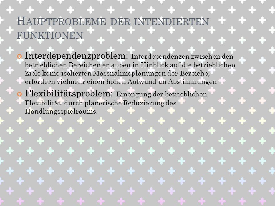 H AUPTPROBLEME DER INTENDIERTEN FUNKTIONEN Interdependenzproblem: Interdependenzen zwischen den betrieblichen Bereichen erlauben in Hinblick auf die b
