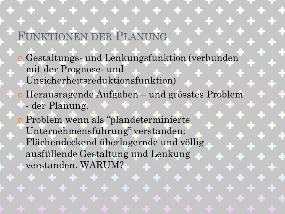 F UNKTIONEN DER P LANUNG Gestaltungs- und Lenkungsfunktion (verbunden mit der Prognose- und Unsicherheitsreduktionsfunktion) Herausragende Aufgaben –