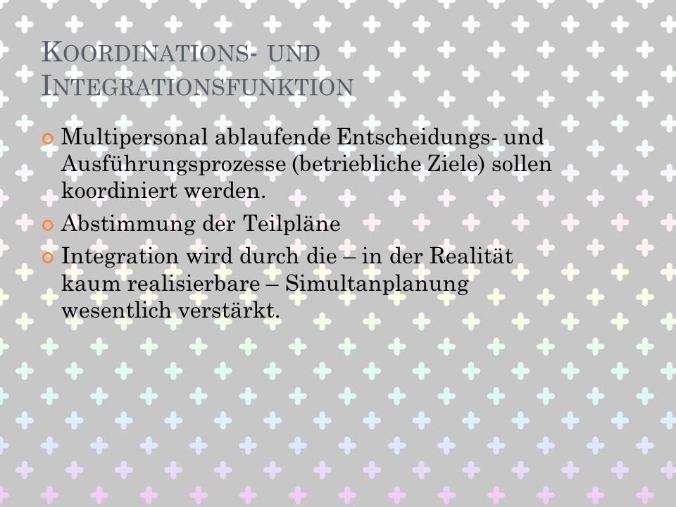 K OORDINATIONS - UND I NTEGRATIONSFUNKTION Multipersonal ablaufende Entscheidungs- und Ausführungsprozesse (betriebliche Ziele) sollen koordiniert wer