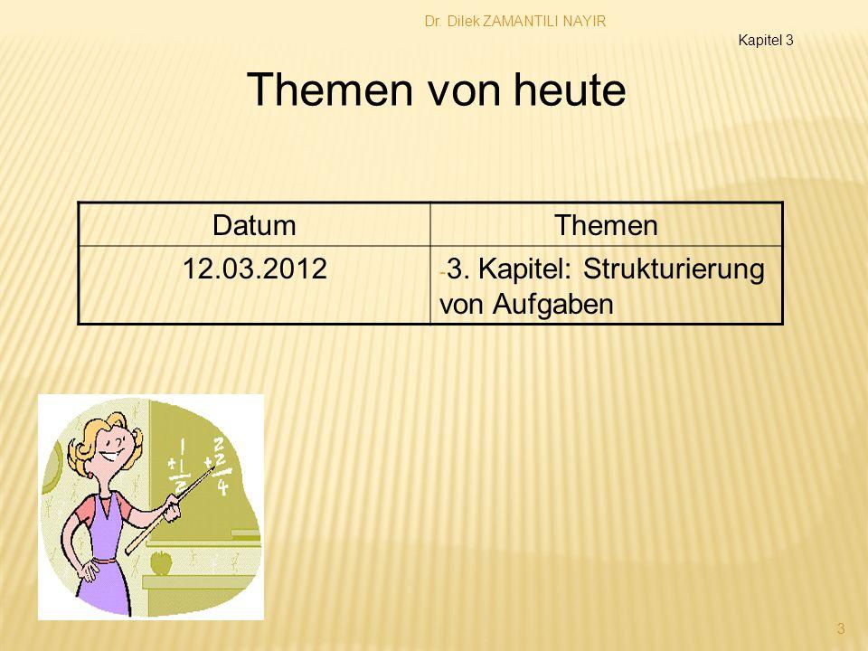 Dr. Dilek ZAMANTILI NAYIR 3 Themen von heute DatumThemen 12.03.2012 - 3. Kapitel: Strukturierung von Aufgaben Kapitel 3