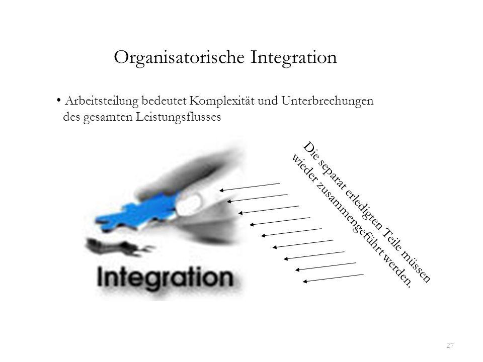 27 Organisatorische Integration Arbeitsteilung bedeutet Komplexität und Unterbrechungen des gesamten Leistungsflusses Die separat erledigten Teile müs